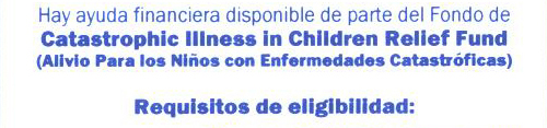 Hay ayuda financiera disponible de parte del Fondo de Catastrophic Illiness in Children Relief Fund (Alivio Para los Niños con Enfermedades Catastróficas).  Requisitos de eligibilidad: