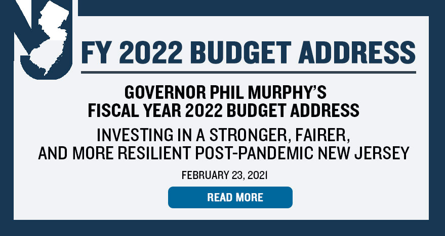 Governor Phil Murphy's Fiscal Year 2022 Budget Address will stream online and via social media at 1:00 p.m. on Tuesday, February 23, 2021 - Click Here for more details